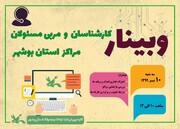 نخستین وبینار کارشناسان و مربی مسئولان مراکز استان بوشهر
